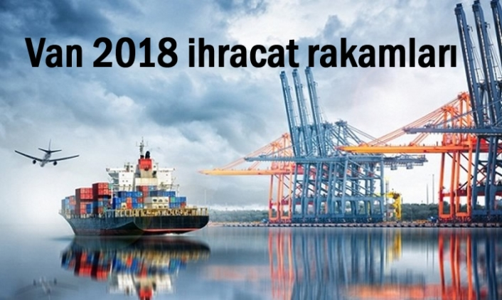 İşte Van'ın 2018 ihracat rakamları