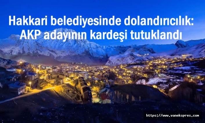 Hakkari Belediyesinde Dolandırıcılık: AKP adayının kardeşi tutuklandı