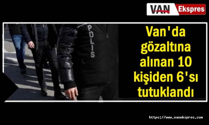 Van'da gözaltına alınan 10 kişiden 6'sı tutuklandı