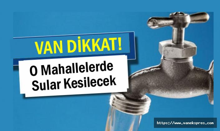 Van'ın 12 mahallesinde sular kesilecek