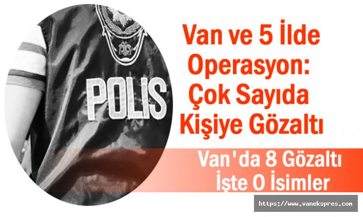 Van ve 5 İlde Operasyon: Çok Sayıda Kişiye Gözaltı