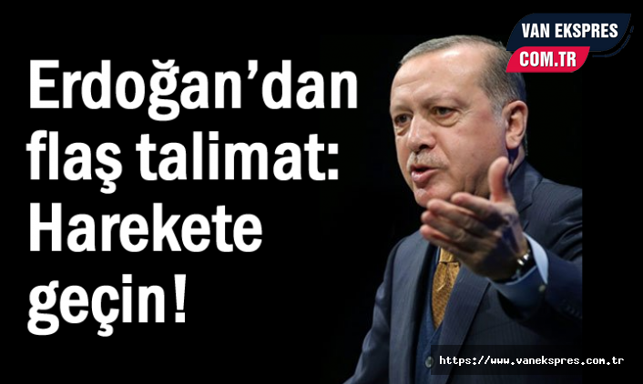 Erdoğan'dan flaş talimat: Harekete geçin!