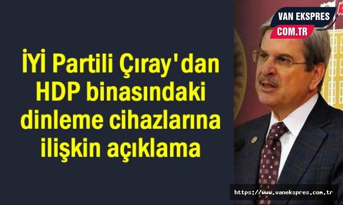 İYİ Partili Çıray'dan HDP'de dinleme cihazı açıklaması