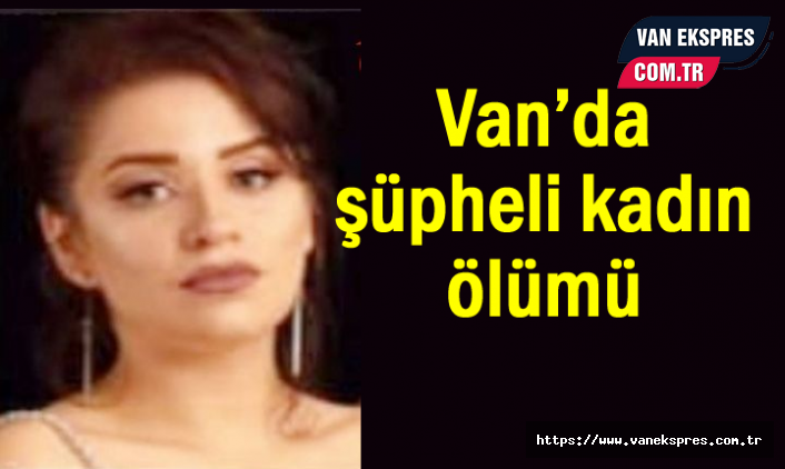 Van'da İranlı Kadının Şüpheli Ölümü