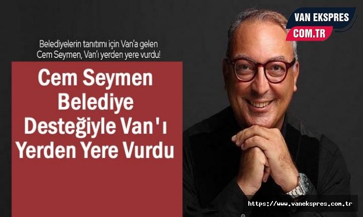 Cem Seymen Van'ı Belediye Desteğiyle Rezil Etti