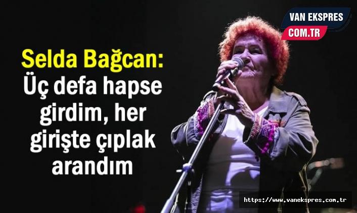 Selda Bağcan: Üç defa hapse girdim, her girişte çıplak arandım