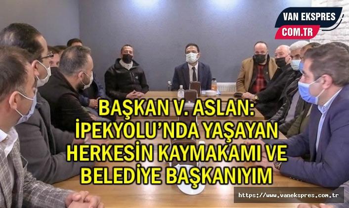 Aslan: İpekyolu'nda yaşayan herkesin kaymakam ve başkanıyım