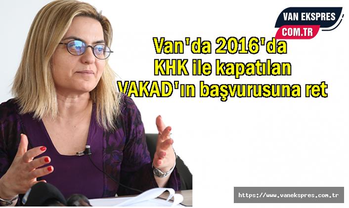 Van'da 2016'da KHK ile kapatılan VAKAD'ın başvurusuna ret