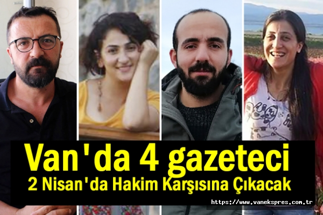 Van'da 4 gazeteci 2 Nisan'da hakim karşısına çıkacak