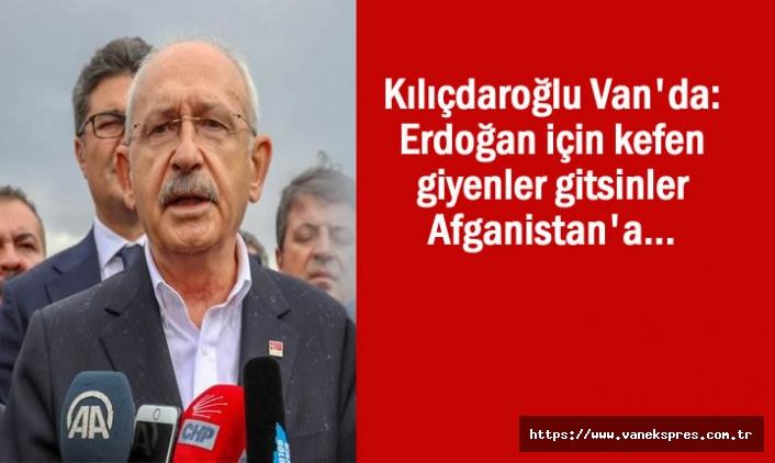 Kılıçdaroğlu: Erdoğan için kefen giyenler gitsinler Afganistan'a
