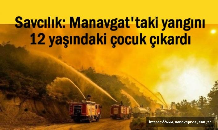 Savcılık: Manavgat'taki yangını 12 yaşındaki çocuk çıkardı