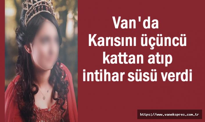 Van'da Karısını üçüncü kattan atıp intihar süsü verdi