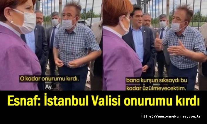 Esnaf Akşener'e: İstanbul Valisi onurumu kırdı