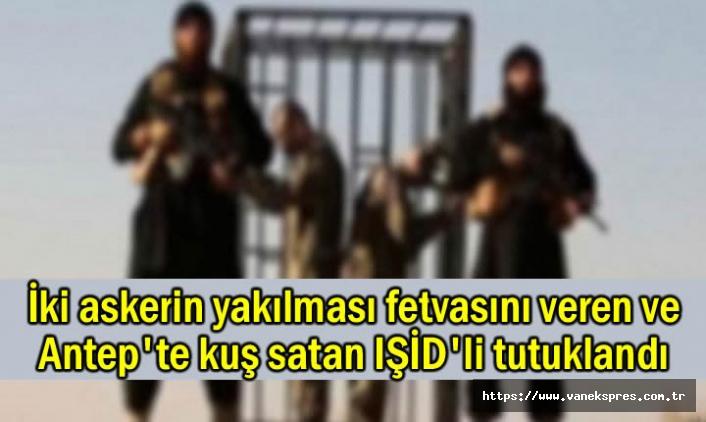 İki askerin yakılması fetvasını veren IŞİD'li tutuklandı