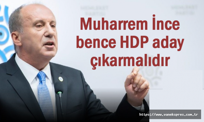 Muharrem İnce bence HDP aday çıkarmalıdır