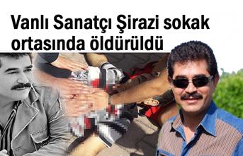 Vanlı Sanatçı Şirazi sokak ortasında öldürüldü
