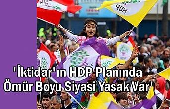'İktidar'ın HDP Planında Ömür Boyu Siyasi Yasak Var'