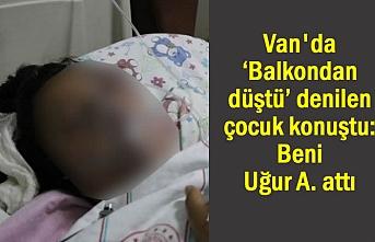Van'da 'Balkondan düştü' denilen kız konuştu: Beni Uğur A. attı