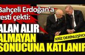 Bahçeli Erdoğan'a resti çekti: Alan alır almayan sonucuna katlanır