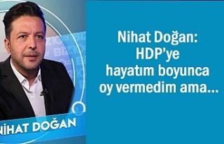 Nihat Doğan: HDP'ye bugüne kadar oy vermedim ama…