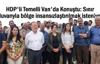HDP'li Temelli: Sınır duvarıyla bölge insansızlaştırılmak...