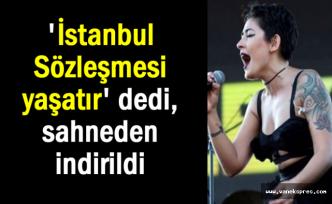 Mosso 'İstanbul Sözleşmesi yaşatır' dedi, sahneden indirildi