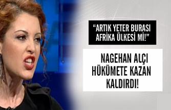 """Nagehan Alçı: """"Artık yeter! Burası Afrika ülkesi mi?"""""""