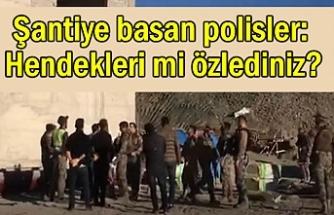 Şantiye basan polisler: Hendek ve barikatları mi özlediniz?